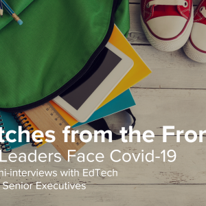 Dispatches from the Front: EdTech Leaders Face Covid-19 – Week 3